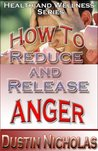 How To Reduce And Release Anger - Fast And Easy Techniques (Health and Wellness)