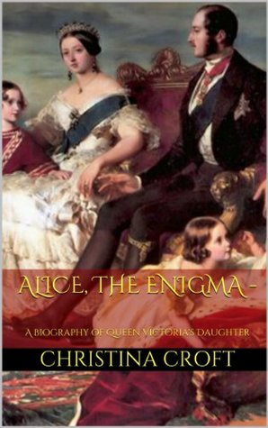 Alice, The Enigma - A Biography of Queen Victoria