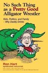 No Such Thing as a Pretty Good Aligator Wrestler: Kids, Politics and Fammily-Why Daddy Drinks