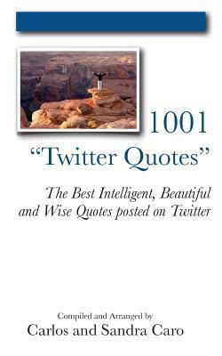 1001 Twitter Quotes: The Best Intelligent, Beautiful and Wise Quotes Posted on Twitter