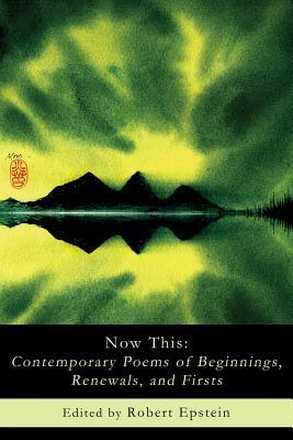 Now This: Contemporary Poems of Beginnings, Renewals, and Firsts Robert Epstein