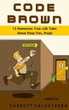 Code Brown: 13 Humorous True-Life Tales About Poop (Yes, Poop)