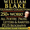 WILLIAM BLAKE COMPLETE WORKS ULTIMATE COLLECTION 250+ WORKS All Poetry, Poems, Prose, Annotations, Letters, Rarities PLUS Biography