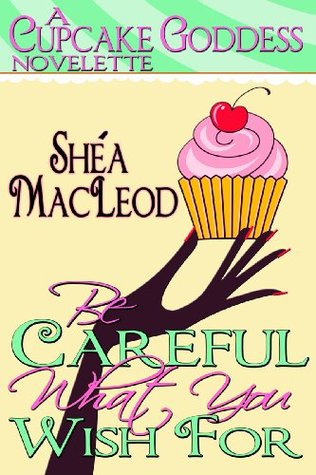 Be Careful What You Wish For Cupcake Goddess Novelette 1
