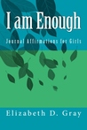 I am Enough Journal Affirmations for Girls by Elizabeth D. Gray