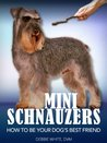 Mini Schnauzers: How to Be Your Dog's Best Friend: From puppy training and grooming to dealing with excessive barking and more. (101 Publishing: Pets Series)
