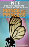 INFP:  Discover Your Gifts and Thrive as a The Prince or Princess of Myers Briggs (Unlock Your True Potential, Discover Your Myers Briggs Personality and ... In Your Work, Happiness and Relationships)