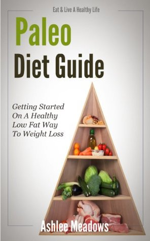 Paleo Diet Guide: Getting Started On A Healthy Low Fat Way To Weight Loss  by  Ashlee Meadows