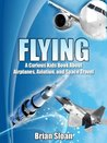 Flying! The Curious Kids Book About Airplanes, Aviation, and Space Travel