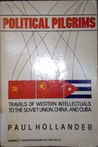Political Pilgrims: Travels Of Western Intellectuals To The Soviet Union, China, And Cuba, 1928 1978