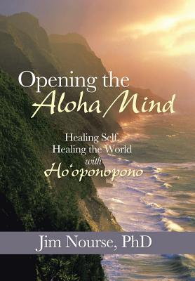 Opening the Aloha Mind: Healing Self, Healing the World with Hooponopono Jim Nourse
