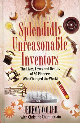 Splendidly Unreasonable Inventors: The Lives, Loves, and Deaths of 30 Pioneers Who Changed Theworld