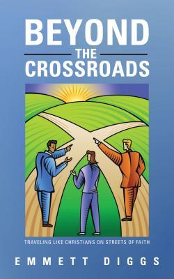 Beyond the Crossroads: Traveling Like Christians on Streets of Faith Emmett Diggs