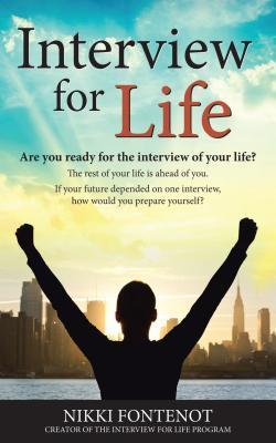 Interview for Life Encourage, Motivate, Challenge: Building Yourself Personally and Professionally in Todays World, Are You Ready for the Interview of Your Life? Are You Ready for Your Best Life? Marketing Yourself, Professionalism, and Your Best Intervi Nikki Fontenot