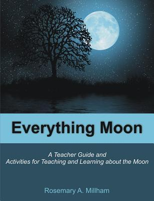 Everything Moon: A Teacher Guide and Activities for Teaching and Learning about the Moon  by  Rosemary A. Millham