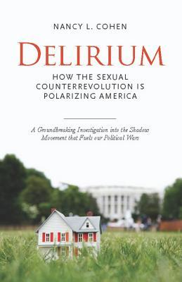 Free download Delirium: How the Sexual Counterrevolution is Polarizing America by Nancy L. Cohen PDF