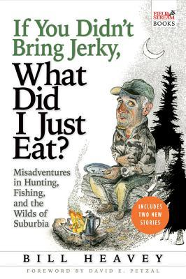 If You Didn't Bring Jerky, What Did I Just Eat: Misadventures in Hunting, Fishing, and the Wilds of Suburbia