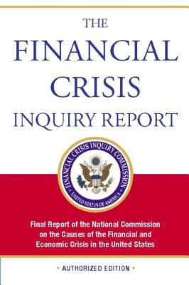The Financial Crisis Inquiry Report, Authorized Edition: Final Report of the National Commission on the Causes of the Financial and Economic Crisis in the Un