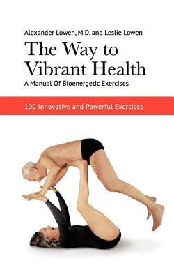 The Way to Vibrant Health: A Manual of Bioenergetic Exercises