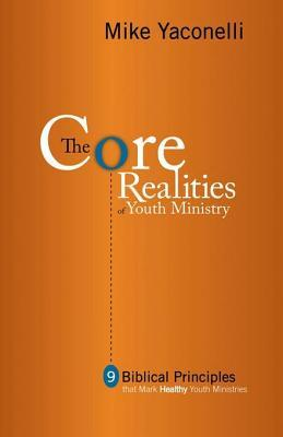 The Core Realities of Youth Ministry: Nine Biblical Principles That Mark Healthy Youth Ministries