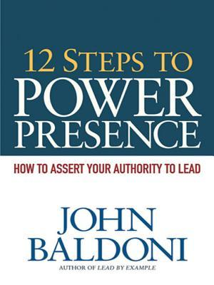 12 Steps to Power Presence: How to Assert Your Authority to Lead
