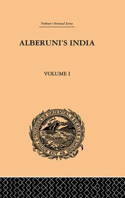 Alberuni's India: An Account of the Religion, Philosophy, Literature, Geography, Chronology, Astronomy, Customs, Laws and Astrology of India: Volume I