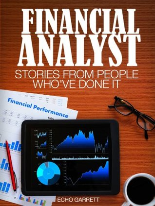 Financial Analyst: Stories From People Whove Done It: With information on education requirements, job opportunities, salary and more. (Careers 101 Kindle Book Series)  by  Echo Garret