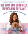 Get Your Own Damn Beer, I'm Watching the Game: A Woman's Guide to Loving Pro Football