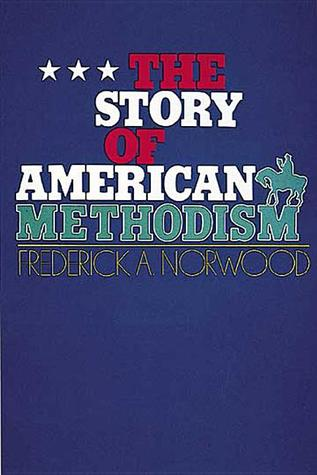 The Story of American Methodism by Frederick Abbott Norwood