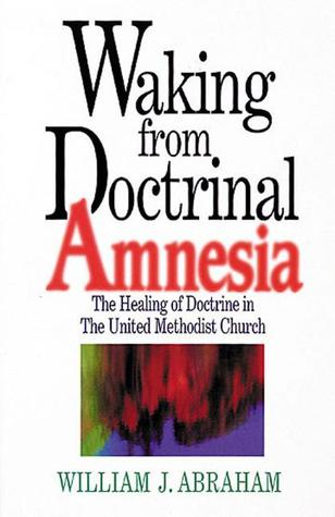 Waking from Doctrinal Amnesia by William J. Abraham