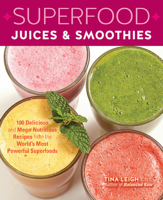 Superfood Juices Smoothies: 100 Delicious and Mega-Nutritious Recipes from the Worlds Most Powerful Superfoods