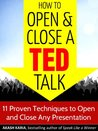 How to Open and Close a TED Talk: 11 Proven Techniques to Open and Close Any Speech or Presentation