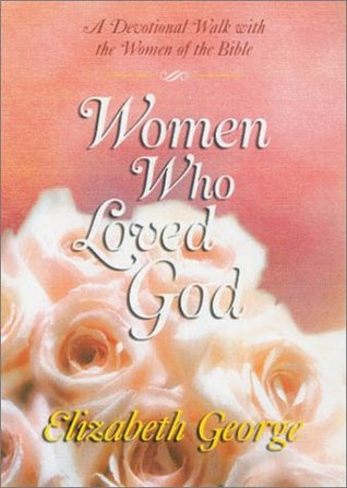Free download Women Who Loved God: A Devotional Walk with the Women of the Bible by Elizabeth George ePub