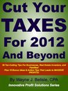 Cut Your Taxes for 2012 and Beyond: 56 Tax-cutting tips for businesses, real estate Investors and families! (Innovative Profit Solutions Series)