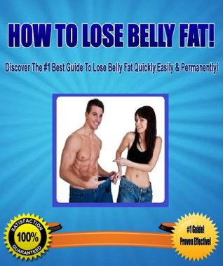 How To Lose Belly Fat! - Discover The #1 Best Guide To Lose Belly Fat Quickly, Easily & Permanently!