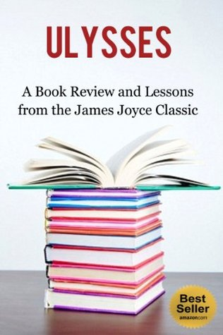 Ulysses: A Book Review and Lessons from the James Joyce Classic (Influenced By: A Portrait of the Artist as a Young Man, The James Joyce Collection: 19 Classic Works, Dubliners, The Dead) Better Book Reviews