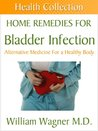 Home Remedies for a Bladder Infection: Alternative Medicine for a Healthy Body (Health Collection)