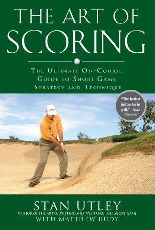 The Art of Scoring: The Ultimate On-Course Guide to Short  Game Strategy and Technique  by  Stan Utley