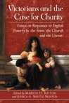 Victorians and the Case for Charity: Essays on Responses to English Poverty by the State, the Church, and the Literati