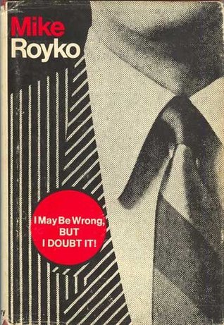 I may be wrong, but I doubt it  by  Mike Royko