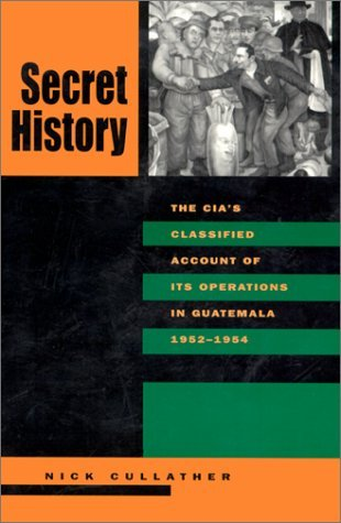 Secret History: The CIA�s Classified Account of Its Operations in Guatemala, 1952-1954