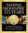 National Geographic 125 Years: Legendary Photographs, Adventures, and Discoveries That Changed the World