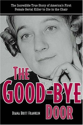 The Good-Bye Door: The Incredible True Story of America's First Female Serial Killer to Die in the Chair (True Crime)