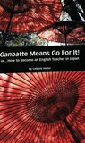 Ganbatte Means Go for It! Or. . . how to Become an English Teacher in Japan