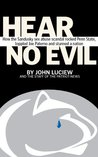 Hear No Evil: How the Sandusky sex abuse scandal rocked Penn State, toppled Joe Paterno and stunned a nation