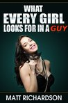 What Every Girl Looks For In a Guy: Discover What Girls Like In A Man