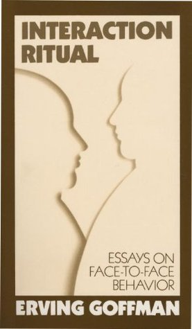 Interaction Ritual - Essays on Face-to-Face Behavior by Erving Goffman
