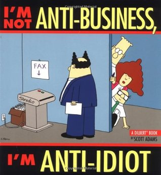I'm Not Anti-Business, I'm Anti-Idiot by Scott Adams