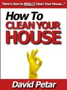 How to Clean Your House The Quick & Easily Way & Keep It Organized So It Doesn't Get Dirty Again: Learn How You Can Clean Your House Inside & Out The Right Way So It Stays Neat, Tidy & Clutter Free