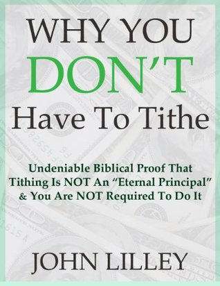 Why You Dont Have To Tithe: Undeniable Biblical Proof That Tithing Is Not An Eternal Principle and You Are Not Required To Do It John Lilley